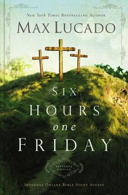 Six Hours One Friday: Living in the Power of the Cross, Expanded Edition   -     By: Max Lucado