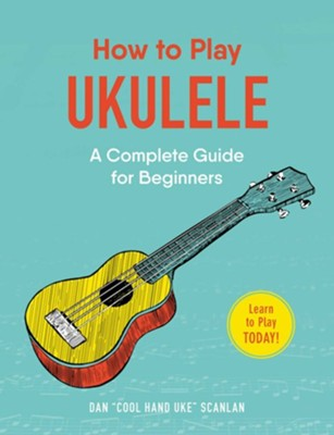 How to Play Ukulele: A Complete Guide for Beginners  -     By: Dan Scanlan