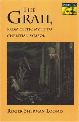 The Grail: From Celtic Myth to Christian Symbol   -     By: Roger Loomis