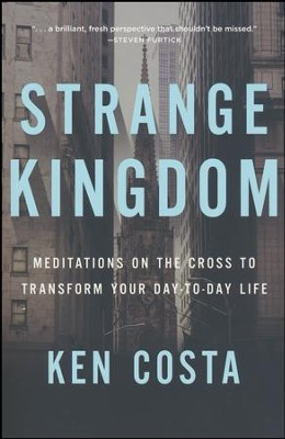 Strange Kingdom: Meditations on the Cross to Transform Your Day to Day Life  -     By: Ken Costa