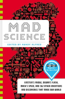 Mad Science: Einstein's Fridge, Dewar's Flask, Mach's Speed, and 362 Other Inventions and Discoveries that Made Our World  -     Edited By: Randy Alfred     By: Randy Alfred(Ed.)