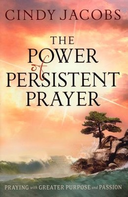 The Power of Persistent Prayer: Praying With Greater Purpose and Passion  -     By: Cindy Jacobs