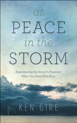 At Peace in the Storm: Experiencing the Savior's Presence When You Need Him Most   -     By: Ken Gire