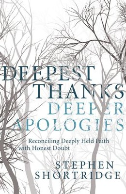 Deepest Thanks, Deeper Apologies: Reconciling Deeply Held Faith with Honest Doubt - eBook  -     By: Stephen Shortridge