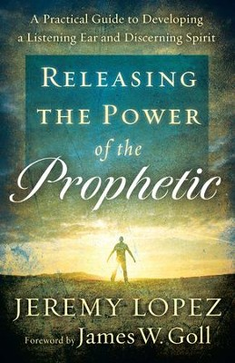 Releasing the Power of the Prophetic: A Practical Guide to Developing a Listening Ear and Discerning Spirit - eBook  -     By: Jeremy Lopez