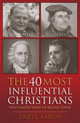 The 40 Most Influential Christians . . . Who Shaped What We Believe Today  -     By: Daryl Aaron