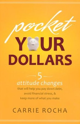 Pocket Your Dollars: 5 Attitude Changes That Will Help You Pay Down Debt, Avoid Financial Stress, and Keep More of What You Make  -     By: Carrie Rocha