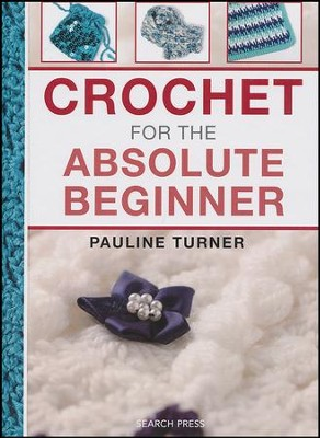 Crochet For The Absolute Beginner  -     By: Pauline Turner