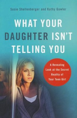 What Your Daughter Isn't Telling You: A Revealing Look at the Secret Reality of Your Teen Girl, Repackaged Edition  -     By: Susie Shellenberger, Kathy Gowler