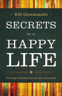 Secrets to a Happy Life: Finding Satisfaction in Any Situation  -     By: Bill Giovannetti