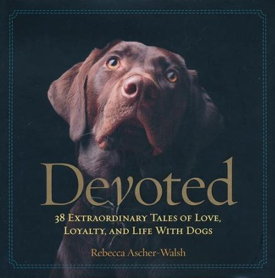 Devoted: 38 Extraordinary Tales of Love, Loyalty, and Life with Dogs  -     By: Rebecca Ascher-Walsh