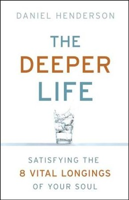 The Deeper Life: Satisfying the 8 Vital Longings of Your Soul  -     By: Daniel Henderson