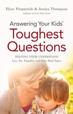 Answering Your Kids' Toughest Questions: Helping Them Understand Loss, Sin, Tragedies, and Other Hard Topics  -     By: Elyse Fitzpatrick, Jessica Thompson