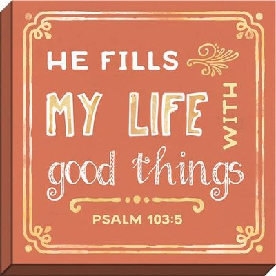 He Fills My Life with Good Things, Psalm 103:5, Canvas Art  -