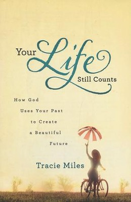 Your Life Still Counts: How God Uses Your Past to Create a Beautiful Future  -     By: Tracie Miles