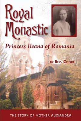 Royal Monastic: Princess Ileana of Romania (The Story of Mother Alexandra)  -     By: Bev Cooke