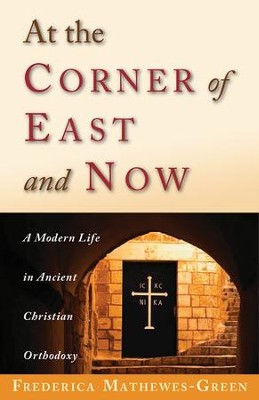 At the Corner of East and Now: A Modern Life in Ancient Orthodoxy  -     By: Frederica Mathewes-Green