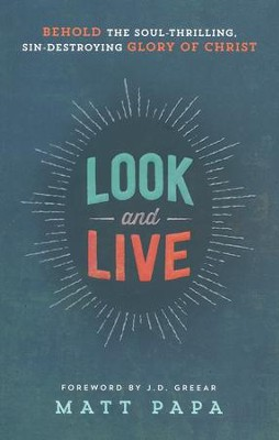 Look and Live: Behold the Soul-Thrilling, Sin-Destroying Glory of Christ  -     By: Matt Papa