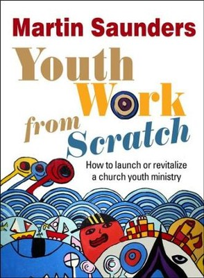 Youth Work from Scratch: How to Launch or Revitalize a Church Youth Ministry  -     By: Martin Saunders