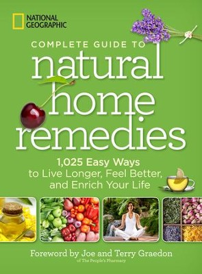 National Geographic Complete Guide to Natural Home Remedies: 1,025 Easy Ways to Live Longer, Feel Better, and Enrich Your Life  -     By: National Geographic, Joe Graedon & Terry Graedon