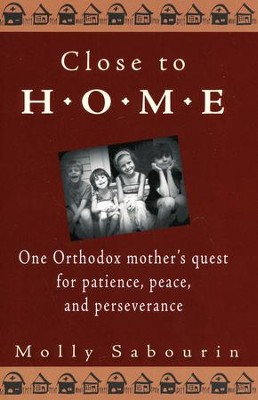Close to Home: One Orthodox mother's quest for patience, peace, and perseverance  -     By: Molly Sabourin
