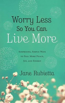 Worry Less So You Can Live More: Surprising, Simple Ways to Feel More Peace, Joy, and Energy  -     By: Jane Rubietta