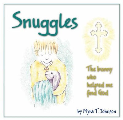 Snuggles: The Bunny Who Helped Me Find God  -     By: Myra T. Johnson
