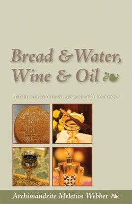 Bread & Water, Wine & Oil: An Orthodox Christian Experience of God  -     By: Meletios Webber