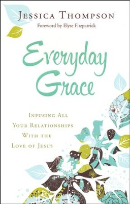 Everyday Grace: Infusing All Your Relationships With the Love of Jesus  -     By: Jessica Thompson