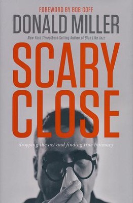 Scary Close: Dropping the Act and Finding True Intimacy    -     By: Donald Miller