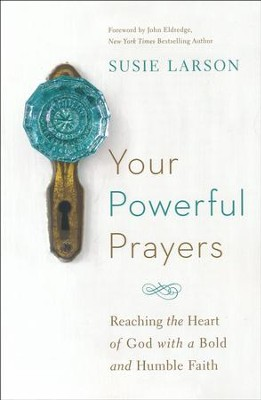 Your Powerful Prayers: Reaching the Heart of God with a Bold and Humble Faith  -     By: Susie Larson