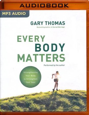 Every Body Matters: Strengthening Your Body to Stengthen Your Soul - unabridged audio book on MP3-CD  -     By: Gary Thomas