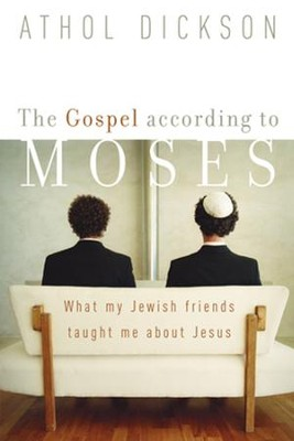 Gospel according to Moses, The: What My Jewish Friends Taught Me about Jesus - eBook  -     By: Athol Dickson