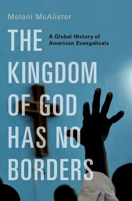 The Kingdom of God Has No Borders: A Global History of American Evangelicals  -     By: Melani McAlister