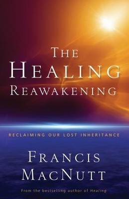 Healing Reawakening, The: Reclaiming Our Lost Inheritance - eBook  -     By: Francis MacNutt