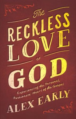 The Reckless Love of God: Experiencing the Personal, Passionate Heart of the Gospel  -     By: Alex Early