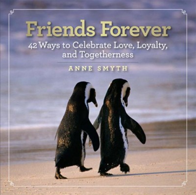 Friends Forever: 42 Ways to Celebrate Love, Loyalty, and Togetherness  -     By: Anne Smyth