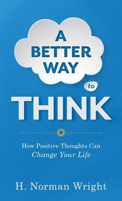 Better Way to Think, A: Using Positive Thoughts to Change Your Life - eBook  -     By: H. Norman Wright
