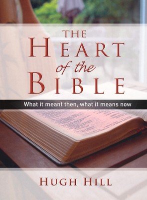 The Heart of the Bible: What It Meant Then, What It   Means Now  -     By: Hugh Hill
