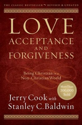 Love, Acceptance and Forgiveness: Being Christian in  a Non-Christian World, Revised & Updated              -     By: Jerry Cook, Stanley C. Baldwin