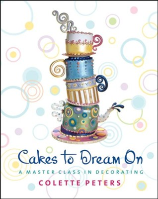 Cakes to Dream On: A Master Class in Decorating  -     By: Colette Peters