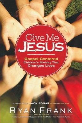 Give Me Jesus: Gospel-Centered Children's Ministry That Changes Lives  -     Edited By: Ryan Frank