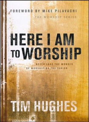 Here I Am to Worship: Never Lose The Wonder Of Worshipping The Savior  -     By: Tim Hughes
