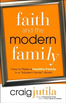 Faith and the Modern Family: How to Raise a Healthy Family in a  Modern World  -     By: Craig Jutila