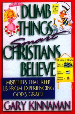 Dumb Things Smart Christians Believe: Misbeliefs that Keep Us From Experiencing God's Grace  -     By: Gary Kinnaman