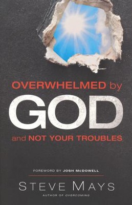 Overwhelmed by God and Not Your Troubles  -     By: Steve Mays