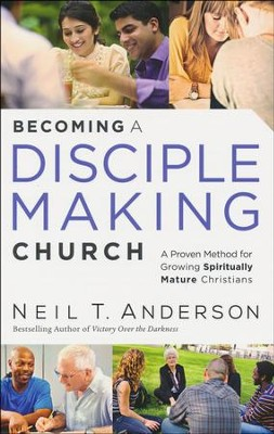 Becoming a Disciple-Making Church: A Proven Method for Growing Spiritually Mature Christians  -     By: Neil T. Anderson