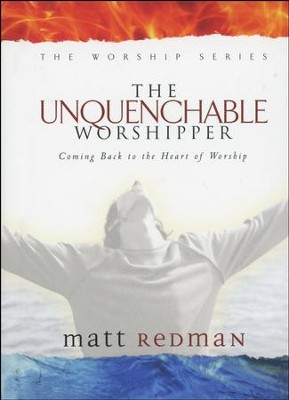 The Unquenchable Worshipper: Coming Back to the Heart of Worship  -     By: Matt Redman