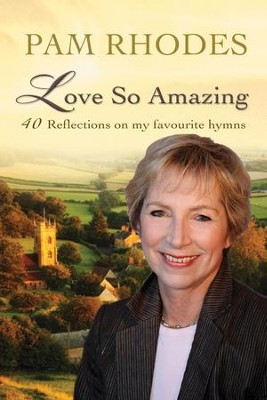 Love So Amazing: 40 Reflections on My Favourite Hymns  -     By: Pam Rhodes