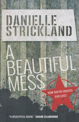 A Beautiful Mess: How God Re-creates Our Lives  -     By: Danielle Strickland